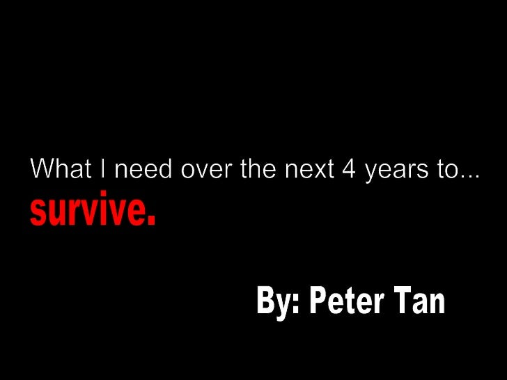 What I need over the next 4 years to... survive. By: Peter Tan