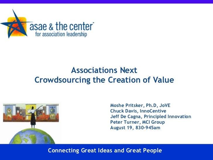 Associations Next  Crowdsourcing the Creation of Value Moshe Pritsker, Ph.D, JoVE Chuck Davis, InnoCentive Jeff De Cagna, ...
