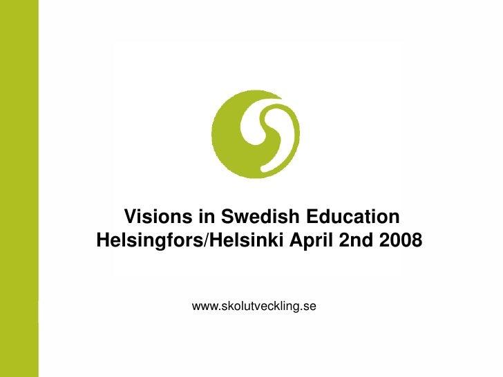 Visions in Swedish Education Helsingfors/Helsinki April 2nd 2008             www.skolutveckling.se