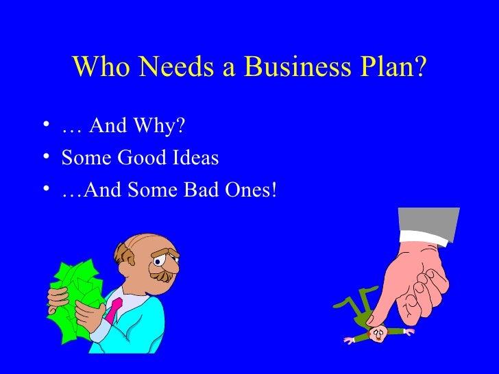 Who Needs a Business Plan? <ul><li>… And Why? </li></ul><ul><li>Some Good Ideas </li></ul><ul><li>…And Some Bad Ones! </li...