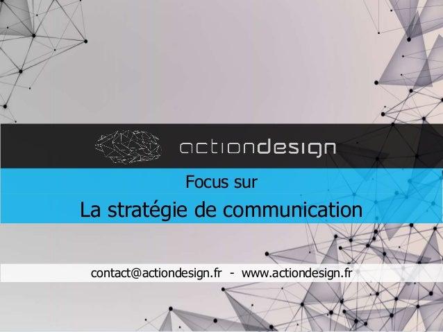 contact@actiondesign.fr - www.actiondesign.fr Focus sur La stratégie de communication