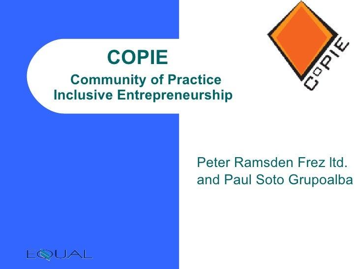 COPIE    Community of Practice Inclusive Entrepreneurship <ul><ul><li>Peter Ramsden Frez ltd. </li></ul></ul><ul><ul><li>a...