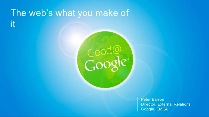 Peter Barron Director, External Relations Google, EMEA The web's what you make of it