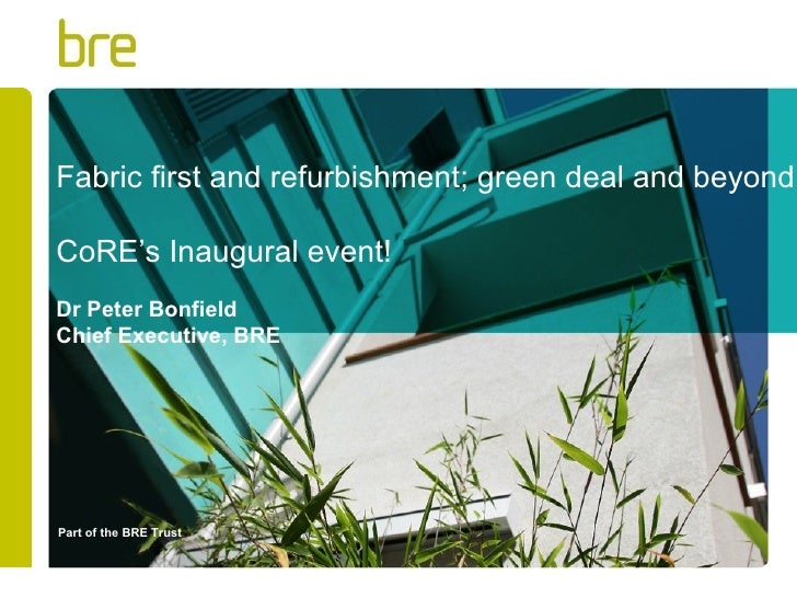 Fabric first and refurbishment; green deal and beyondCoRE's Inaugural event!Dr Peter BonfieldChief Executive, BREPart of t...