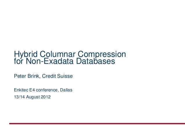 Hybrid Columnar Compressionfor Non-Exadata DatabasesPeter Brink, Credit SuisseEnkitec E4 conference, Dallas13/14 August 2012