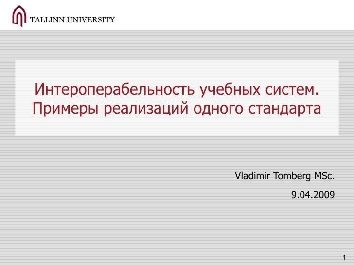 Интероперабельность учебных систем. Примеры реализаций одного стандарта Vladimir Tomberg MSc. 9.04.2009