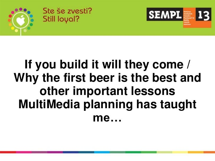If you build it will they come /Why the first beer is the best and     other important lessonsMultiMedia planning has taug...
