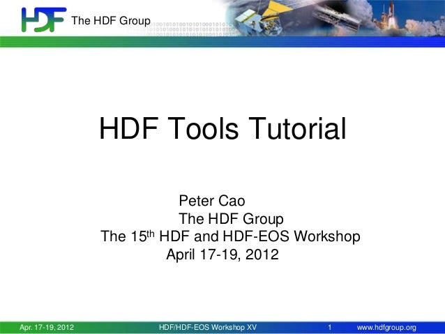 The HDF Group  HDF Tools Tutorial Peter Cao The HDF Group The 15th HDF and HDF-EOS Workshop April 17-19, 2012  Apr. 17-19,...