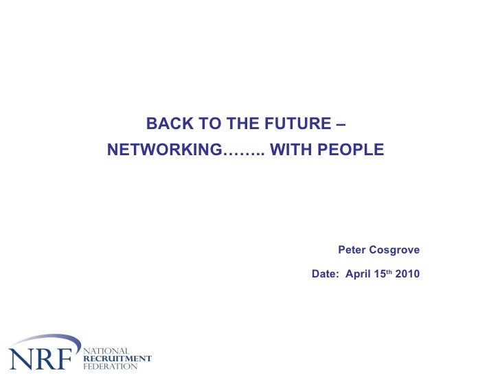 BACK TO THE FUTURE – NETWORKING…….. WITH PEOPLE Peter Cosgrove Date:  April 15 th  2010