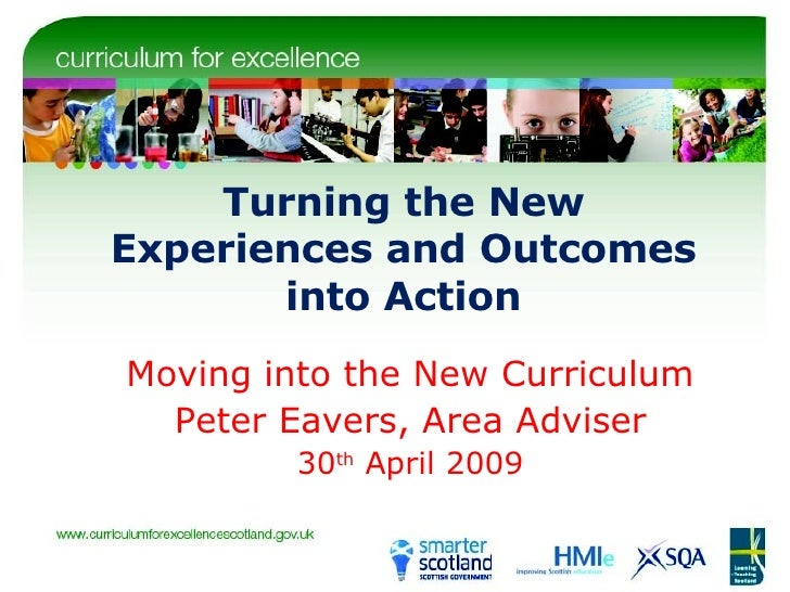 Turning the New Experiences and Outcomes into Action Moving into the New Curriculum Peter Eavers, Area Adviser 30 th  Apri...