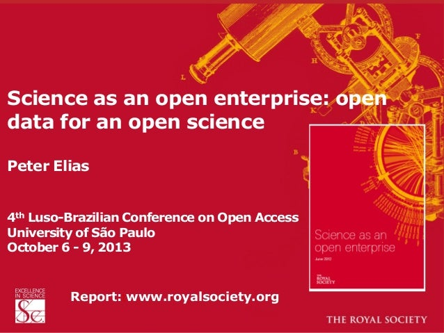 Science as an open enterprise: open data for an open science Peter Elias 4th Luso-Brazilian Conference on Open Access Univ...