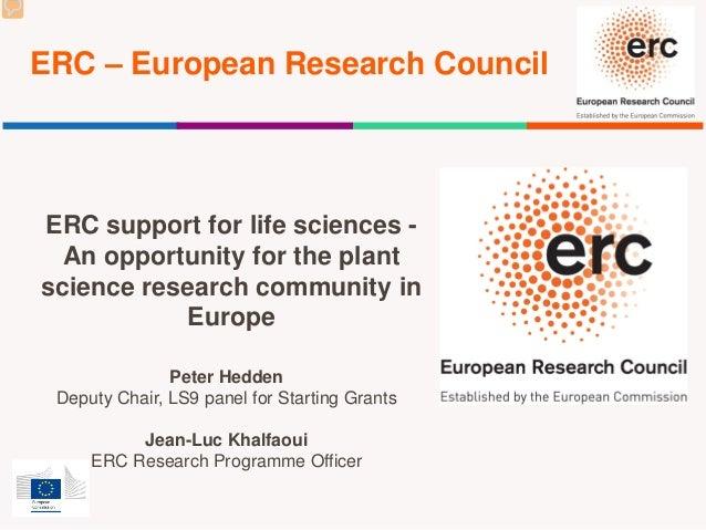 ERC – European Research Council Peter Hedden Deputy Chair, LS9 panel for Starting Grants Jean-Luc Khalfaoui ERC Research P...