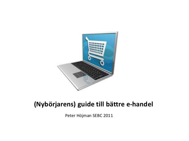 (Nybörjarens) guide till bättre e-handel<br />Peter Höjman SEBC 2011<br />