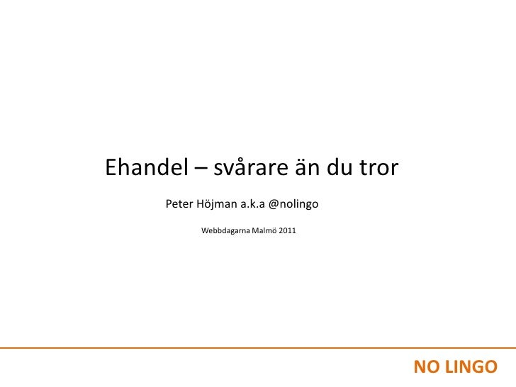 Ehandel – svårare än du tror<br />Peter Höjman a.k.a @nolingo<br />Webbdagarna Malmö 2011<br />NO LINGO<br />