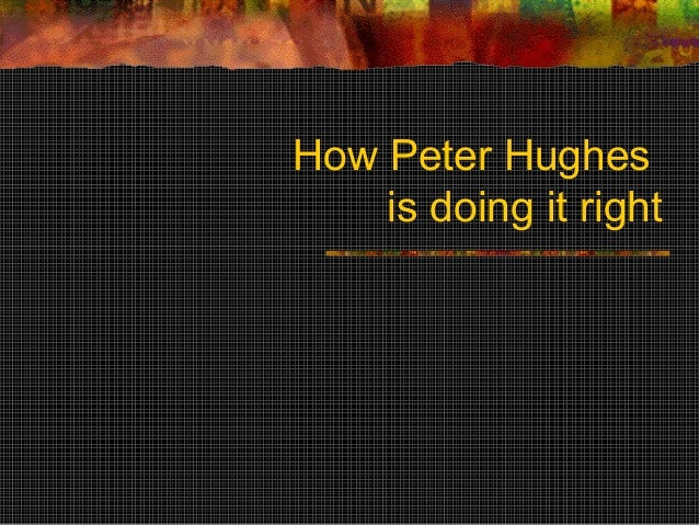 How Peter Hughes    is doing it right