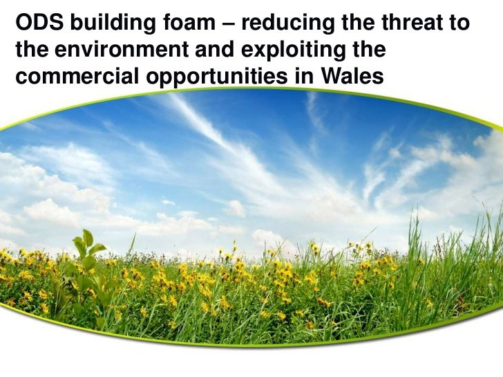 ODS building foam – reducing the threat tothe environment and exploiting thecommercial opportunities in Wales