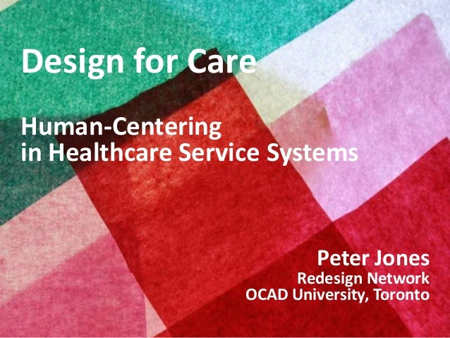 Design for Care Human-Centering in Healthcare Service Systems  Peter Jones  Redesign Network OCAD University, Toronto Copy...