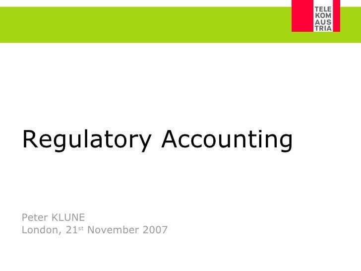 Regulatory Accounting   Peter KLUNE London, 21 st  November 2007