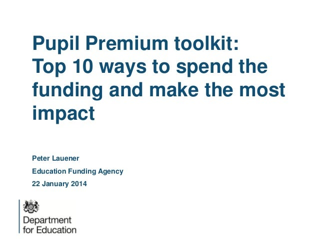 Pupil Premium toolkit: Top 10 ways to spend the funding and make the most impact Peter Lauener Education Funding Agency 22...