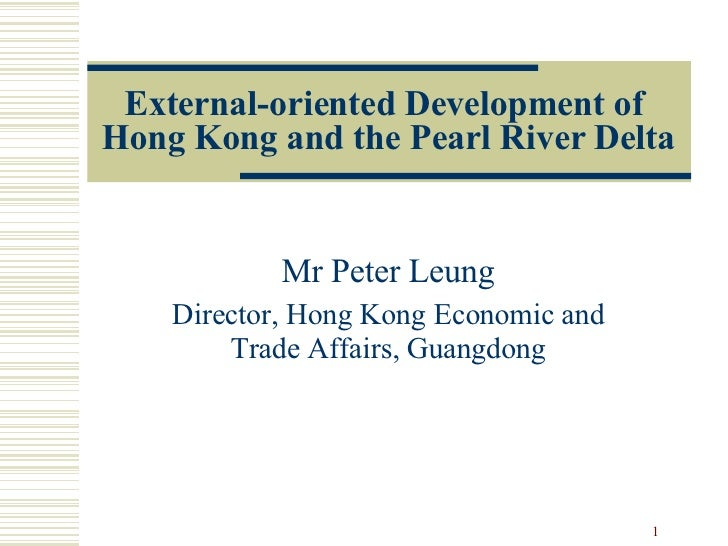 External-oriented Development of  Hong Kong and the Pearl River Delta Mr Peter Leung Director, Hong Kong Economic and Trad...