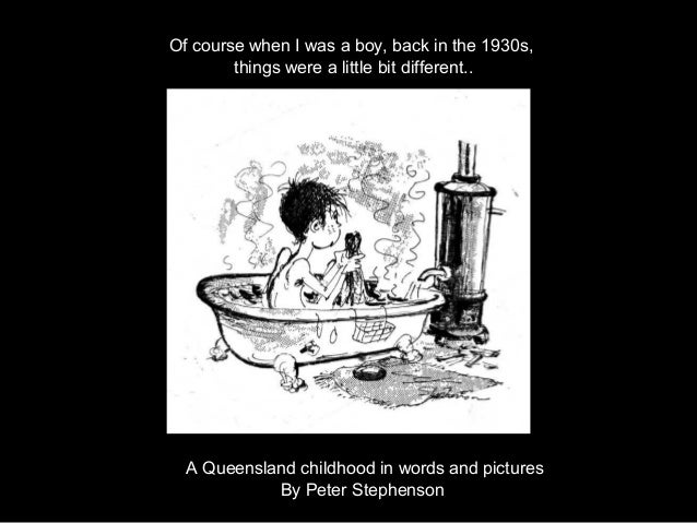 Of course when I was a boy, back in the 1930s,        things were a little bit different..  A Queensland childhood in word...