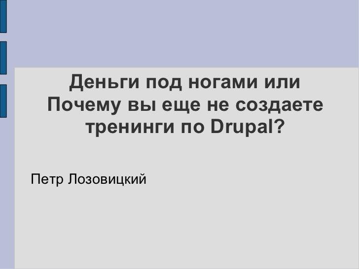 Деньги под ногами или Почему вы еще не создаете тренинги по Drupal? <ul><li>Петр Лозовицкий </li></ul>