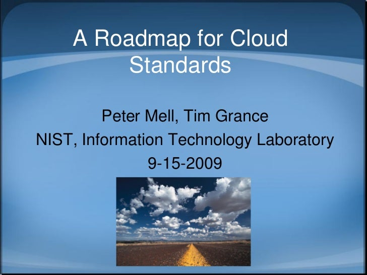 A Roadmap for Cloud          Standards           Peter Mell, Tim Grance NIST, Information Technology Laboratory           ...