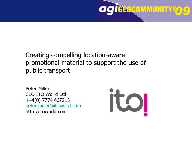 Creating compelling location-aware promotional material to support the use of public transport Peter Miller CEO ITO World ...