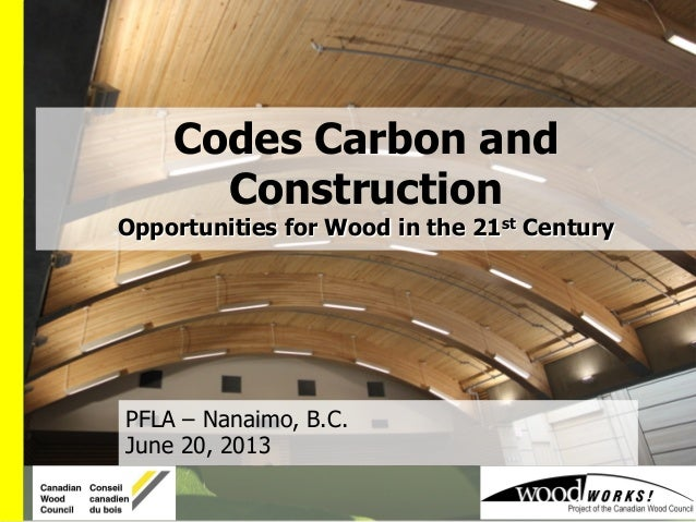 PFLA – Nanaimo, B.C. June 20, 2013 Codes Carbon and Construction Opportunities for Wood in the 21st Century
