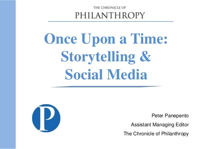 Once Upon a Time: Storytelling & Social Media Peter Panepento Assistant Managing Editor The Chronicle of Philanthropy