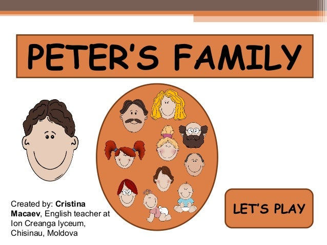 PETER'S FAMILYCreated by: CristinaMacaev, English teacher at   LET'S PLAYIon Creanga lyceum,Chisinau, Moldova