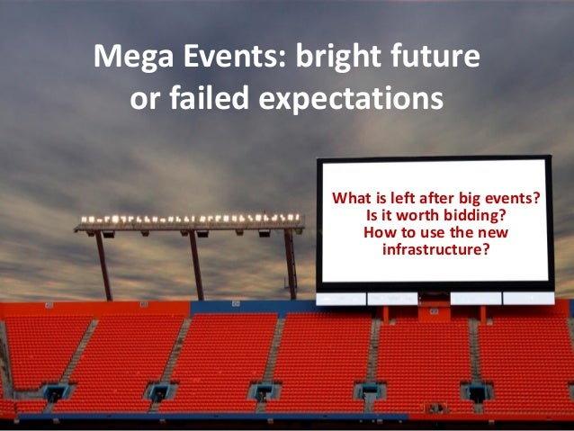 Mega Events: bright future or failed expectations                What is left after big events?                   Is it wo...