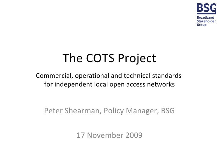 The COTS Project Commercial, operational and technical standards  for independent local open access networks Peter Shearma...