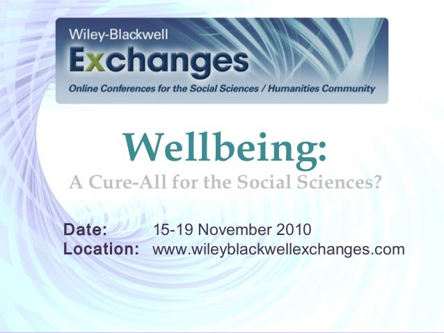 Wellbeing: A Cure-All for the Social Sciences? Date: 15-19 November 2010 Location: www.wileyblackwellexchanges.com
