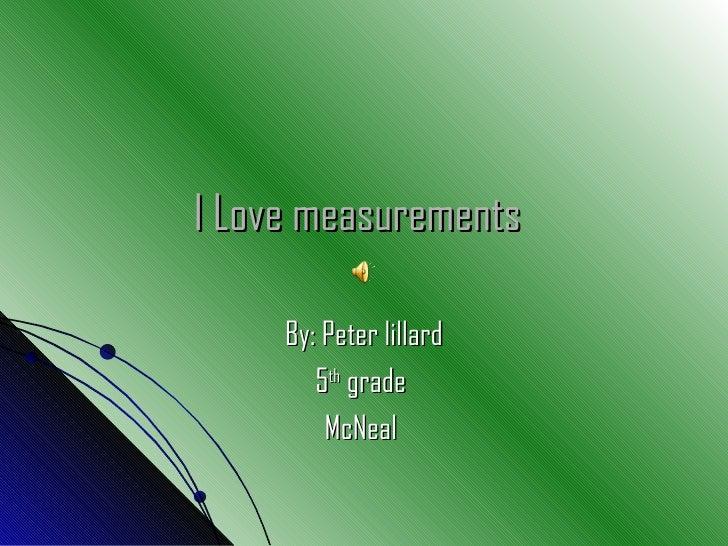 I Love measurements   By: Peter lillard 5 th  grade  McNeal