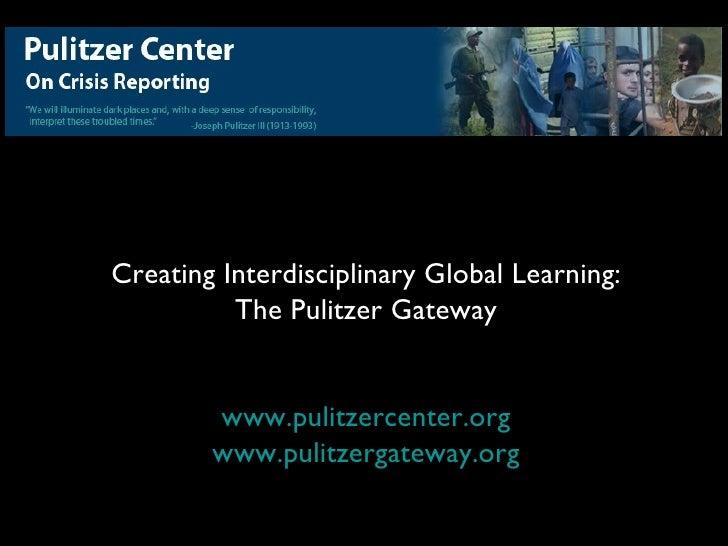 Creating Interdisciplinary Global Learning:           The Pulitzer Gateway           www.pulitzercenter.org         www.pu...
