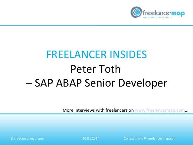 FREELANCER INSIDES Peter Toth – SAP ABAP Senior Developer More interviews with freelancers on www.freelancermap.com...  © ...