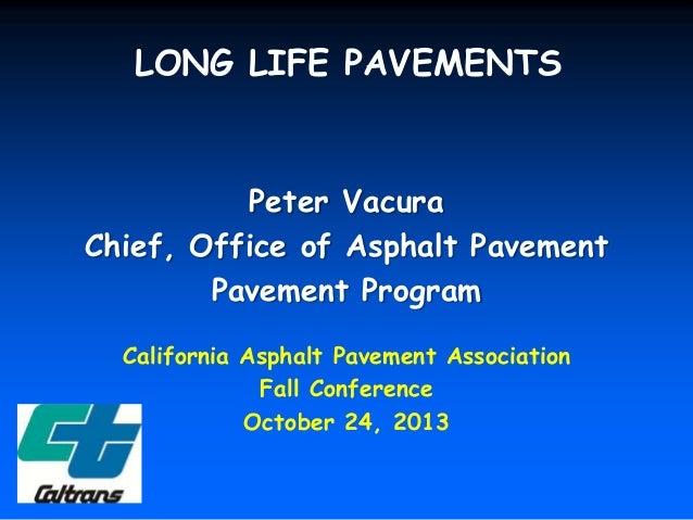 LONG LIFE PAVEMENTS  Peter Vacura Chief, Office of Asphalt Pavement Pavement Program California Asphalt Pavement Associati...