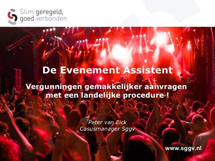 De Evenement Assistent Vergunningen gemakkelijker aanvragen  met een landelijke procedure ! Peter van Eick Casusmanager Sg...