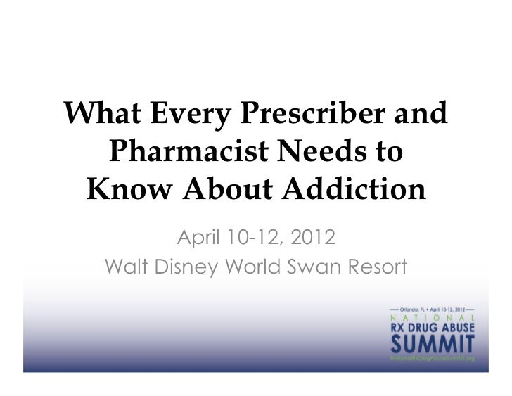 What Every Prescriber and  Pharmacist Needs to Know About Addiction         April 10-12, 2012  Walt Disney World Swan Resort