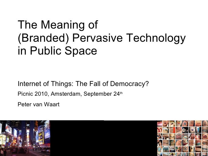 The Meaning of (Branded) Pervasive Technology in Public Space Picnic 2010, Amsterdam, September 24 th Peter van Waart Inte...