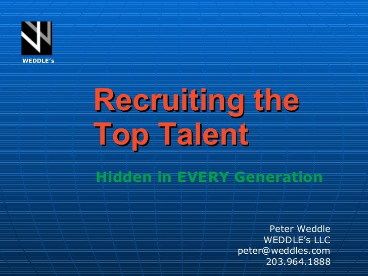 Recruiting the Top Talent WEDDLE's Peter Weddle WEDDLE's LLC [email_address] 203.964.1888 Hidden in EVERY Generation