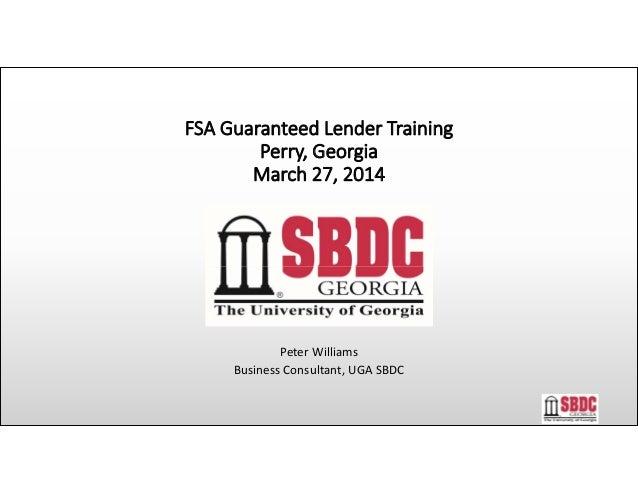 FSAGuaranteedLenderTraining Perry,Georgia March27,2014 PeterWilliams BusinessConsultant,UGASBDC