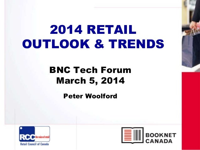 2014 RETAIL OUTLOOK & TRENDS BNC Tech Forum March 5, 2014 Peter Woolford