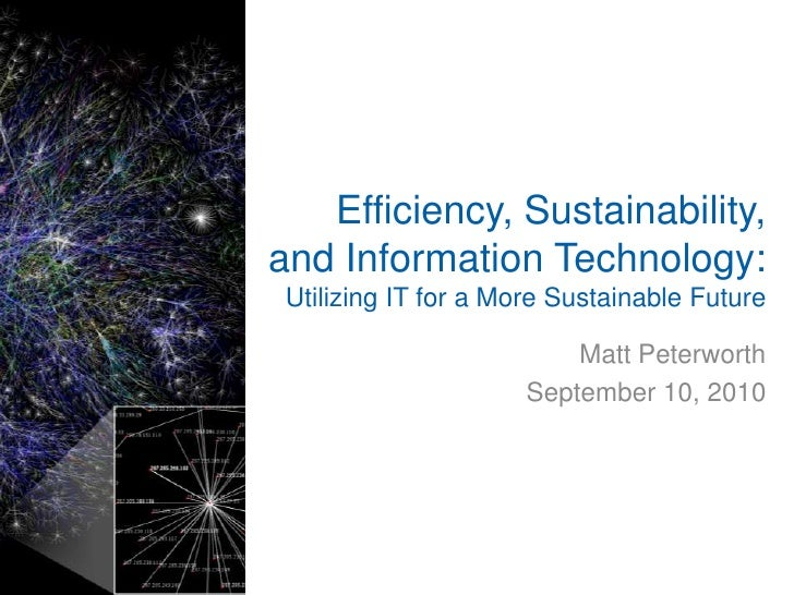 Efficiency, Sustainability, and Information Technology:<br />Utilizing IT for a More Sustainable Future<br />Matt Peterwor...