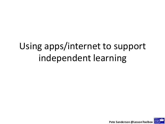 Using apps/internet to support independent learning Pete Sanderson @LessonToolbox