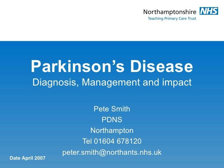 Parkinson's Disease Diagnosis, Management and impact Pete Smith PDNS Northampton Tel 01604 678120 [email_address] Date Apr...