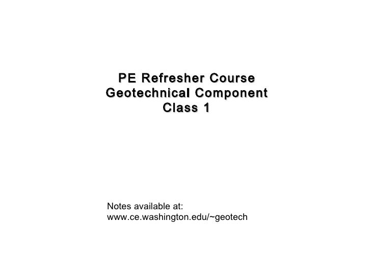 PE Refresher Course Geotechnical Component Class 1 Notes available at: www.ce.washington.edu/~geotech