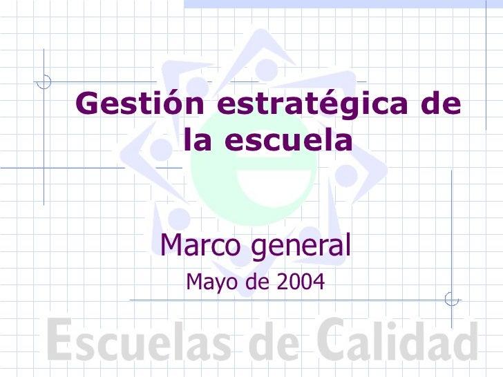 Gestión estratégica de      la escuela    Marco general      Mayo de 2004