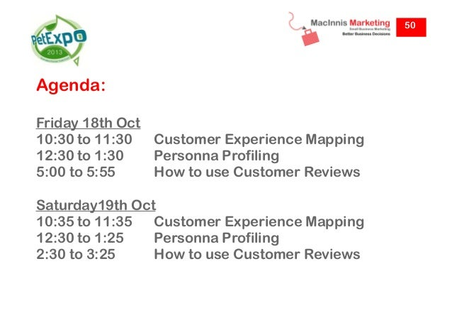 50  Agenda: Friday 18th Oct 10:30 to 11:30 Customer Experience Mapping 12:30 to 1:30 Personna Profiling 5:00 to 5:55 How t...